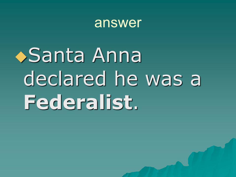 Santa Anna declared he was a Federalist.