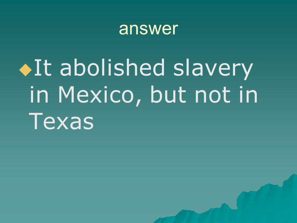 It abolished slavery in Mexico, but not in Texas