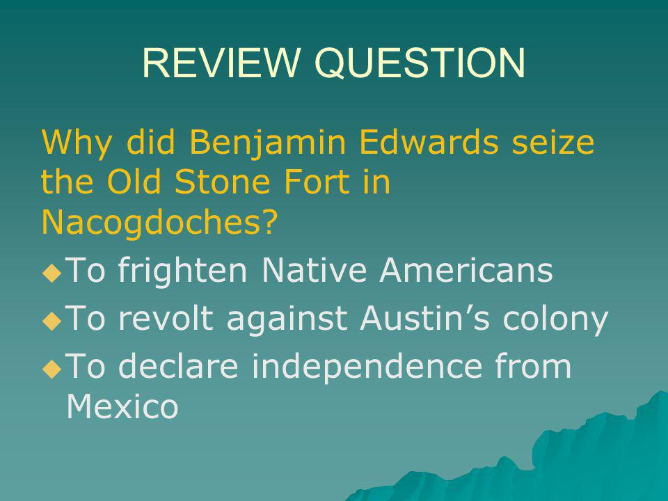REVIEW QUESTION Why did Benjamin Edwards seize the Old Stone Fort in Nacogdoches To frighten Native Americans.