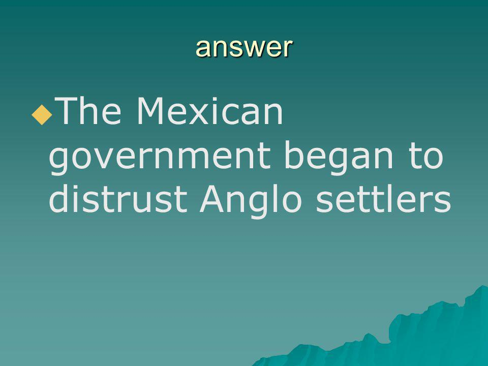 The Mexican government began to distrust Anglo settlers