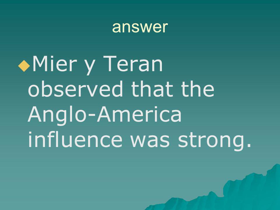 Mier y Teran observed that the Anglo-America influence was strong.
