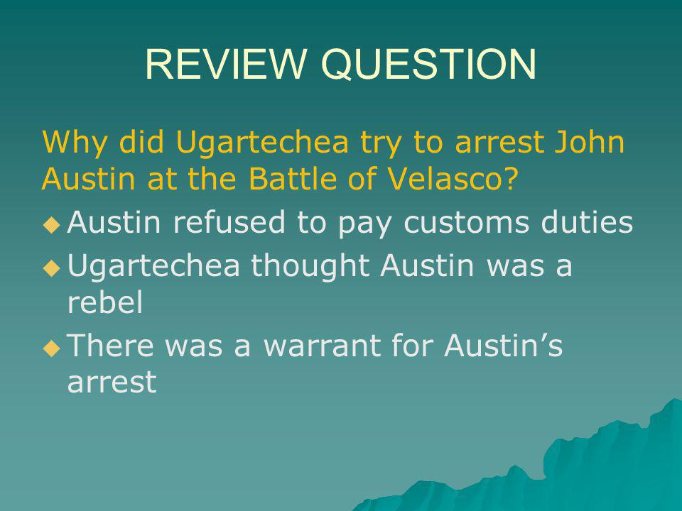 REVIEW QUESTION Why did Ugartechea try to arrest John Austin at the Battle of Velasco Austin refused to pay customs duties.