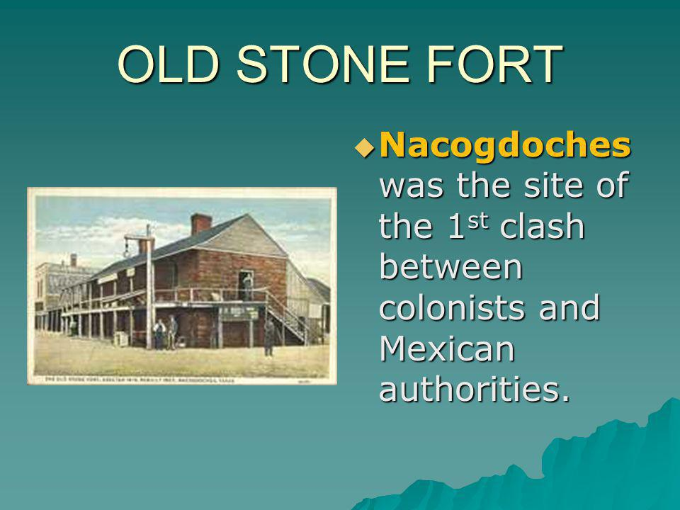 OLD STONE FORT Nacogdoches was the site of the 1st clash between colonists and Mexican authorities.