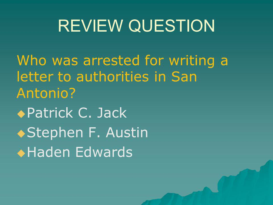 REVIEW QUESTION Who was arrested for writing a letter to authorities in San Antonio Patrick C. Jack.