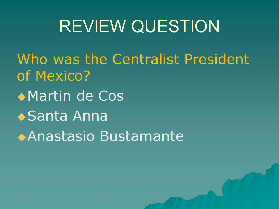 REVIEW QUESTION Who was the Centralist President of Mexico