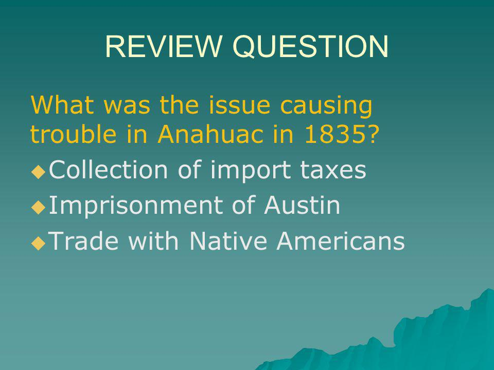 REVIEW QUESTION What was the issue causing trouble in Anahuac in 1835