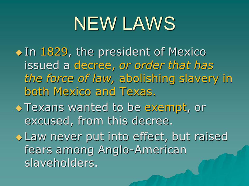 NEW LAWS In 1829, the president of Mexico issued a decree, or order that has the force of law, abolishing slavery in both Mexico and Texas.