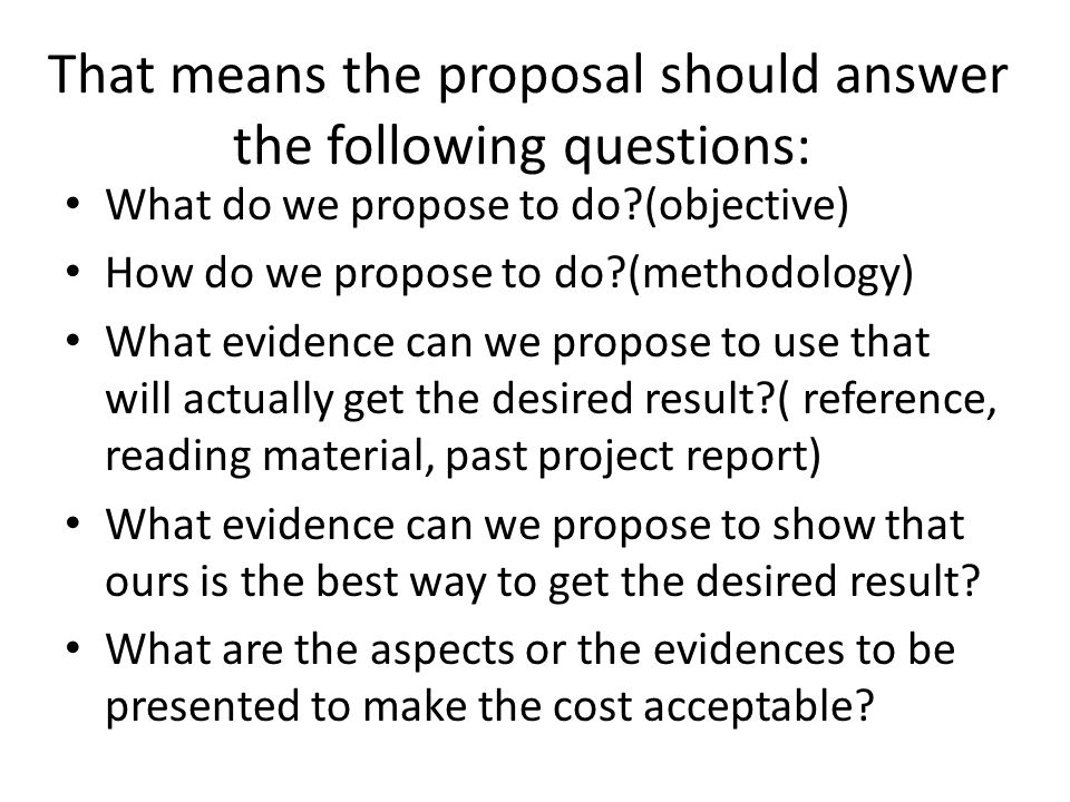 That means the proposal should answer the following questions: