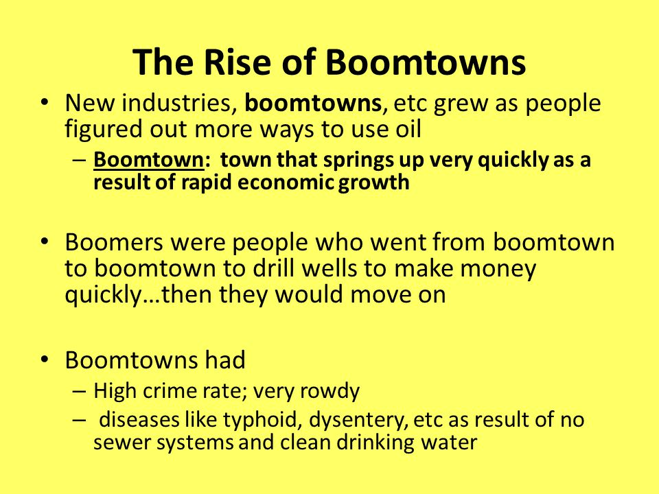 The Rise of Boomtowns New industries, boomtowns, etc grew as people figured out more ways to use oil.
