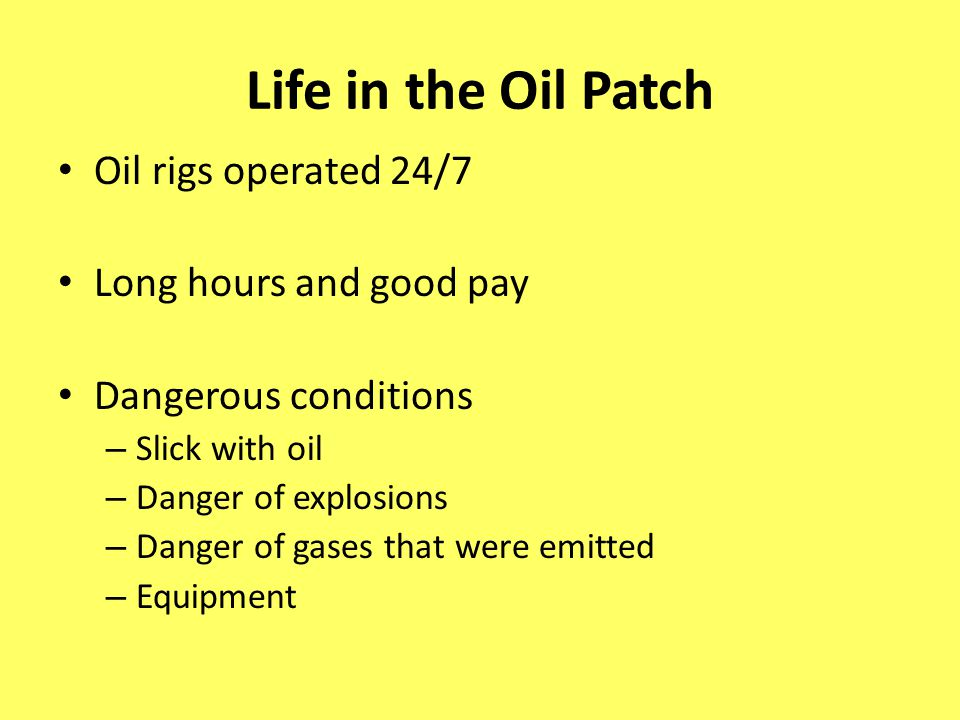 Life in the Oil Patch Oil rigs operated 24/7 Long hours and good pay