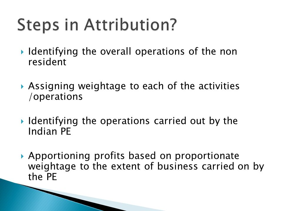 Steps in Attribution Identifying the overall operations of the non resident. Assigning weightage to each of the activities /operations.