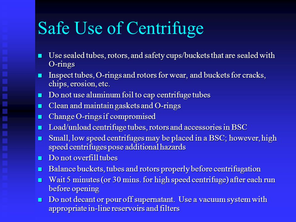 Safe Use of Centrifuge Use sealed tubes, rotors, and safety cups/buckets that are sealed with O-rings.