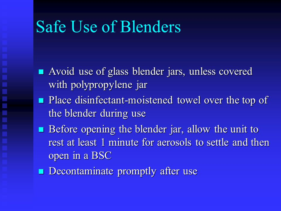 Safe Use of Blenders Avoid use of glass blender jars, unless covered with polypropylene jar.