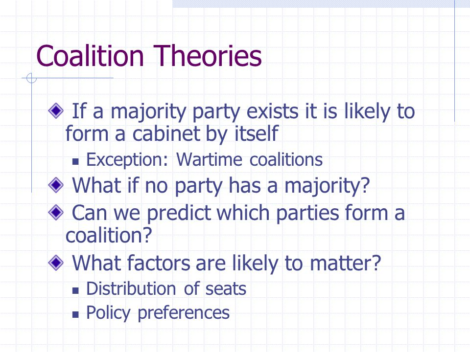 Coalition Theories If a majority party exists it is likely to form a cabinet by itself. Exception: Wartime coalitions.