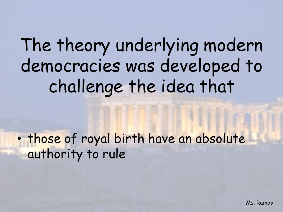 The theory underlying modern democracies was developed to challenge the idea that