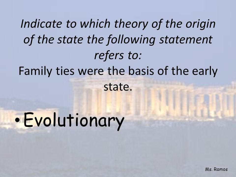 Indicate to which theory of the origin of the state the following statement refers to: Family ties were the basis of the early state.