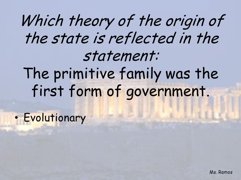 Which theory of the origin of the state is reflected in the statement: The primitive family was the first form of government.