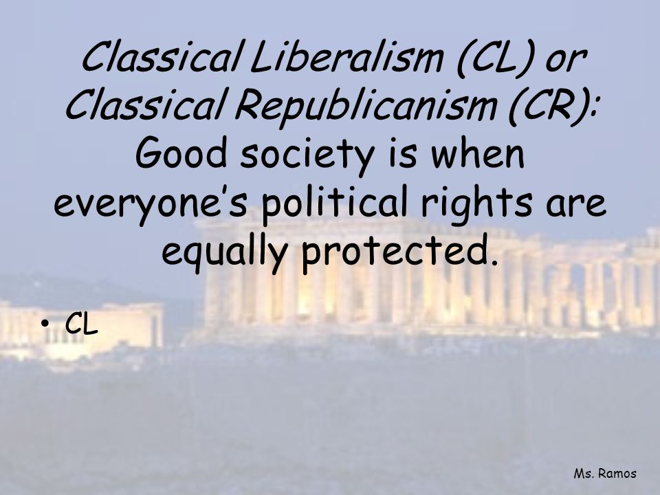 Classical Liberalism (CL) or Classical Republicanism (CR): Good society is when everyone's political rights are equally protected.