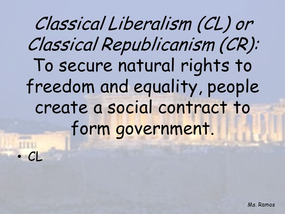 Classical Liberalism (CL) or Classical Republicanism (CR): To secure natural rights to freedom and equality, people create a social contract to form government.