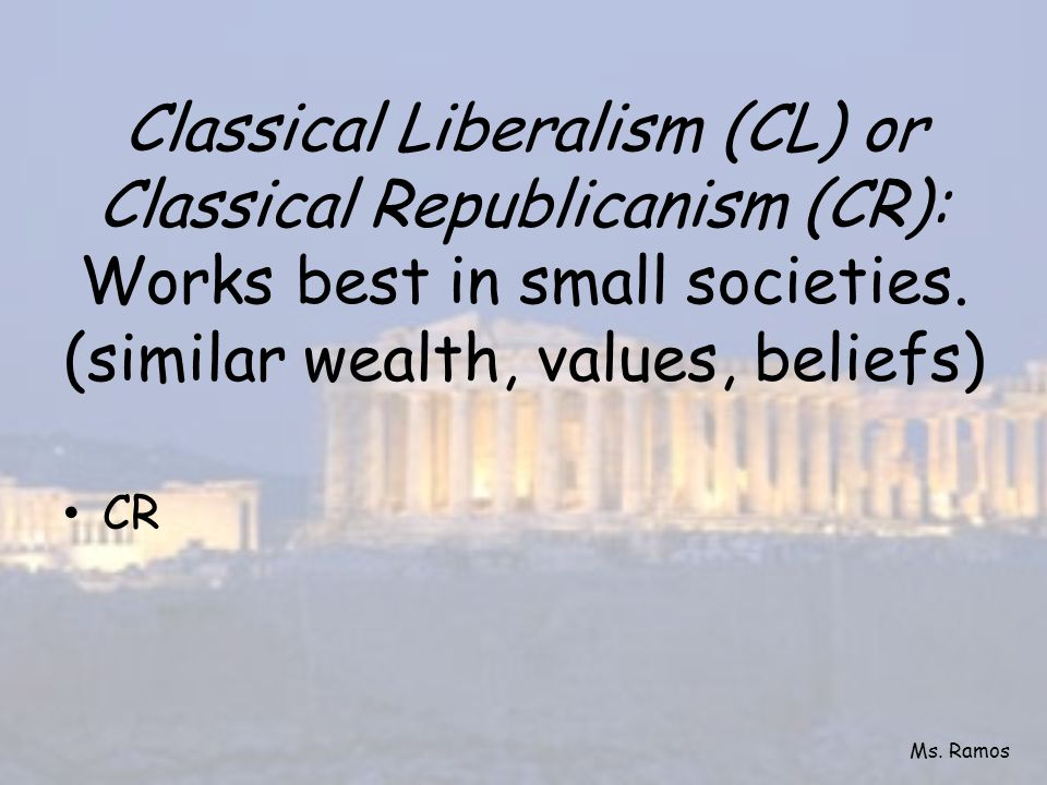 Classical Liberalism (CL) or Classical Republicanism (CR): Works best in small societies. (similar wealth, values, beliefs)