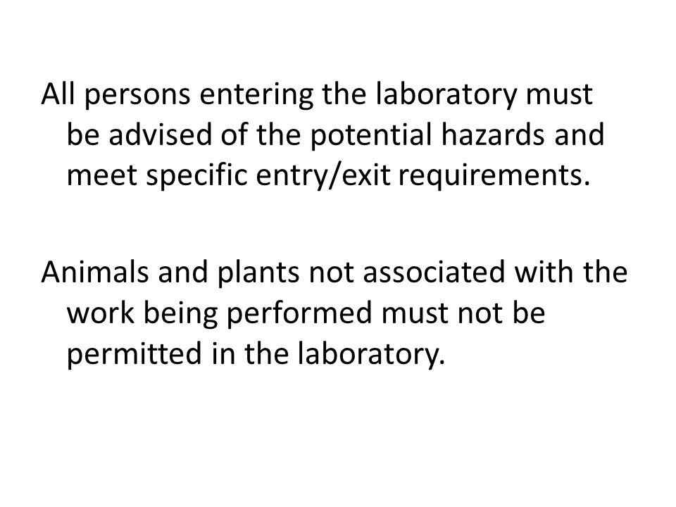 All persons entering the laboratory must be advised of the potential hazards and meet specific entry/exit requirements. Animals and plants not associated with the work being performed must not be permitted in the laboratory.