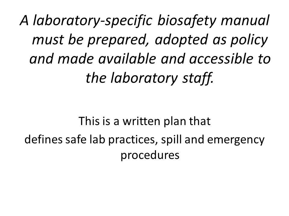 A laboratory-specific biosafety manual must be prepared, adopted as policy and made available and accessible to the laboratory staff.