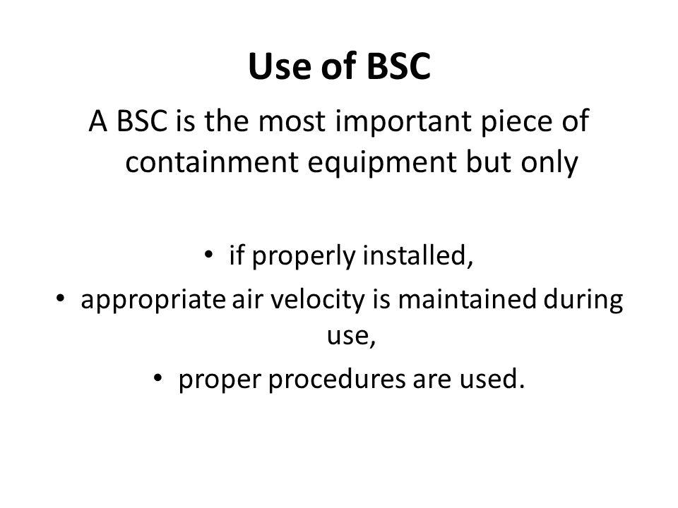 Use of BSC A BSC is the most important piece of containment equipment but only. if properly installed,