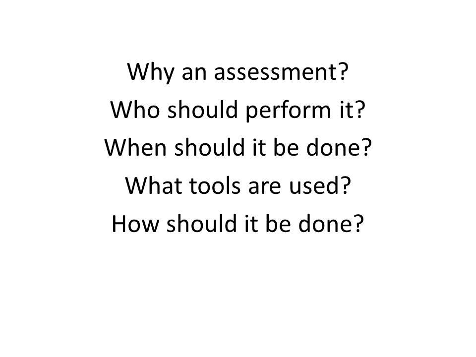 Why an assessment. Who should perform it. When should it be done