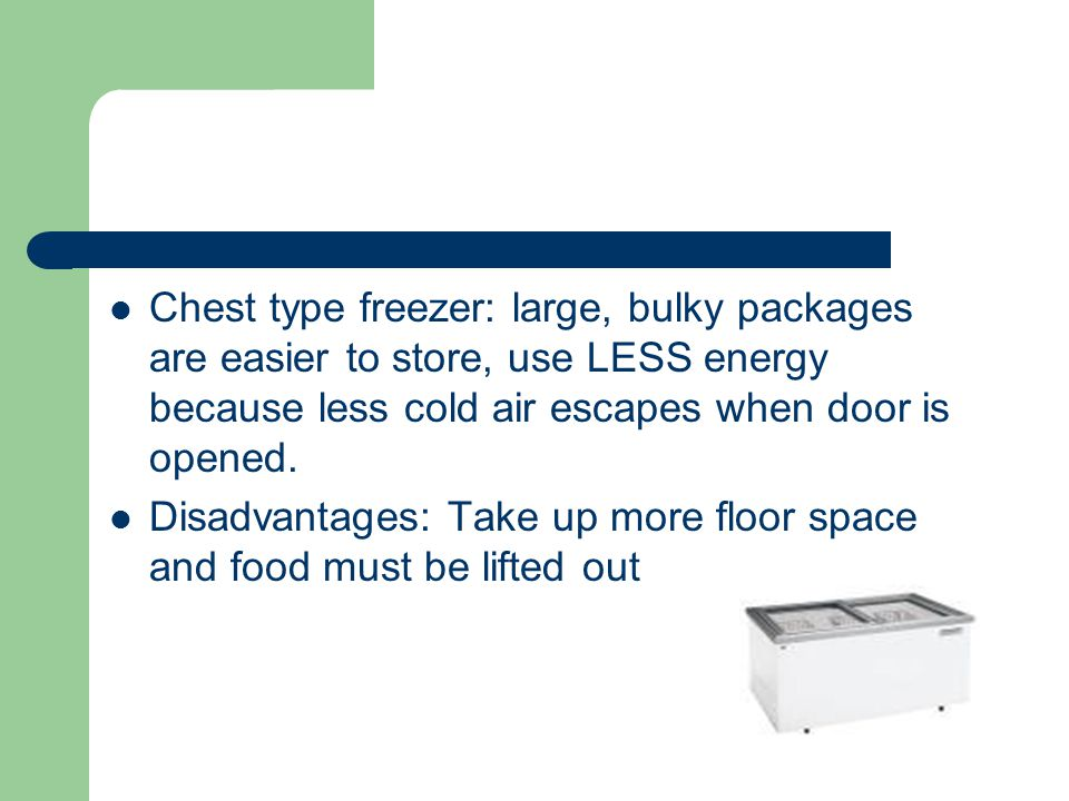 Chest type freezer: large, bulky packages are easier to store, use LESS energy because less cold air escapes when door is opened.