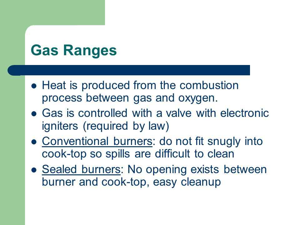 Gas Ranges Heat is produced from the combustion process between gas and oxygen.