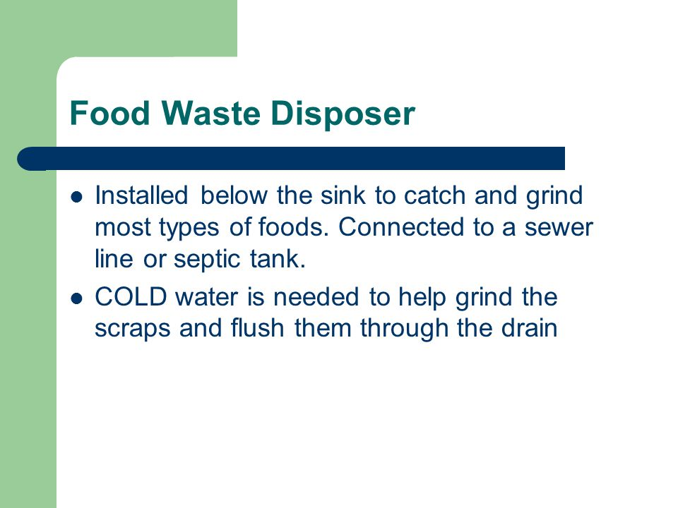 Food Waste Disposer Installed below the sink to catch and grind most types of foods. Connected to a sewer line or septic tank.
