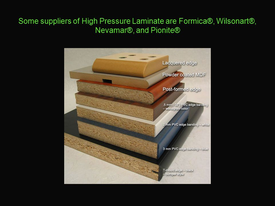 Some suppliers of High Pressure Laminate are Formica®, Wilsonart®, Nevamar®, and Pionite®