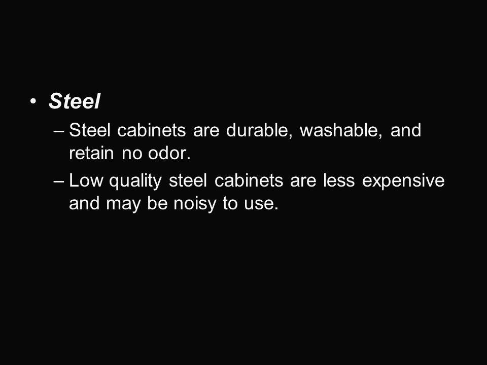 Steel Steel cabinets are durable, washable, and retain no odor.