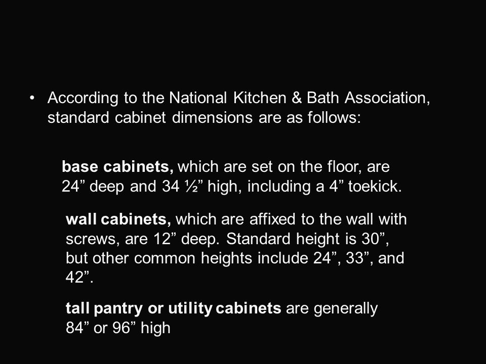 According to the National Kitchen & Bath Association, standard cabinet dimensions are as follows: