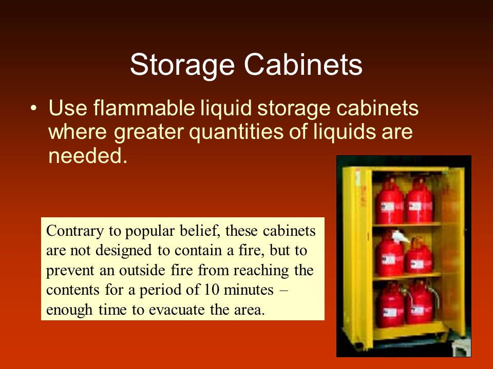 Storage Cabinets Use flammable liquid storage cabinets where greater quantities of liquids are needed.