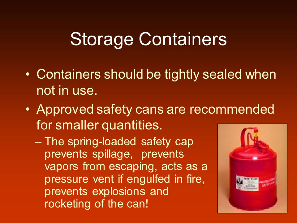 Storage Containers Containers should be tightly sealed when not in use. Approved safety cans are recommended for smaller quantities.