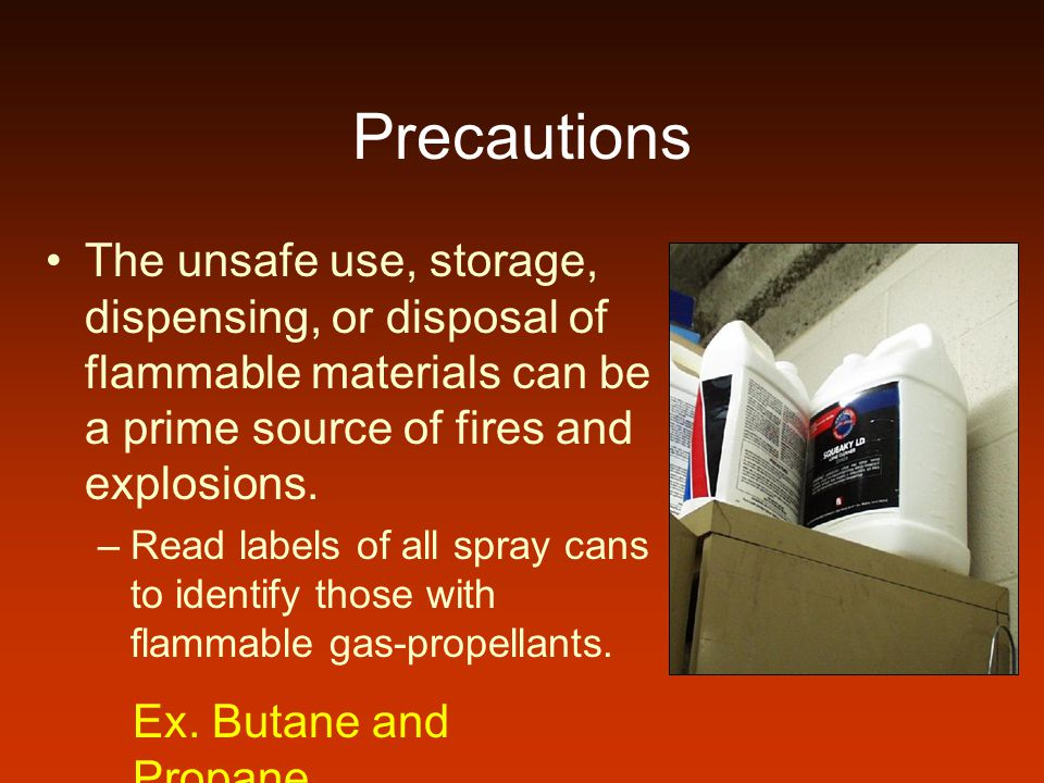 Precautions The unsafe use, storage, dispensing, or disposal of flammable materials can be a prime source of fires and explosions.