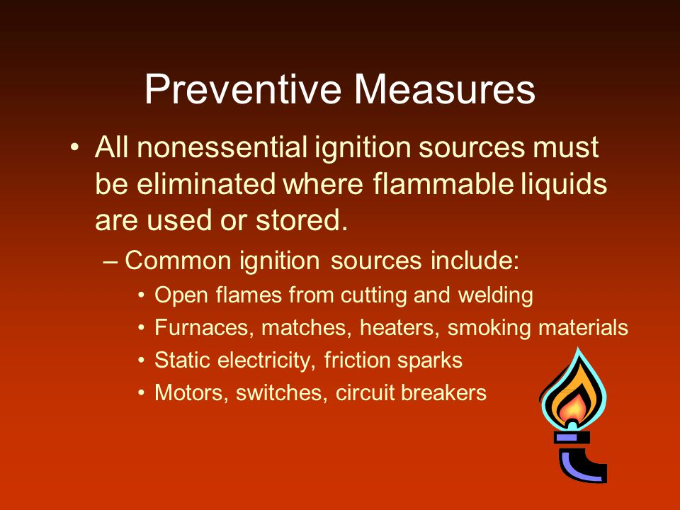 Preventive Measures All nonessential ignition sources must be eliminated where flammable liquids are used or stored.