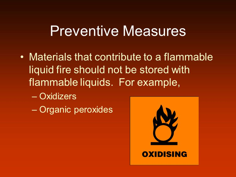 Preventive Measures Materials that contribute to a flammable liquid fire should not be stored with flammable liquids. For example,