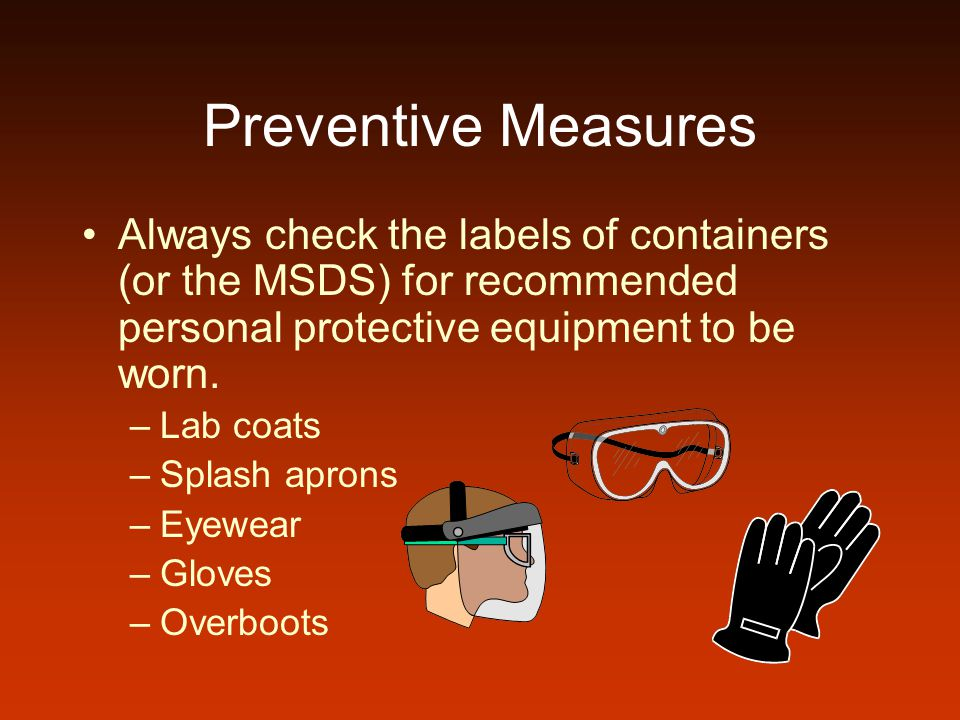 Preventive Measures Always check the labels of containers (or the MSDS) for recommended personal protective equipment to be worn.