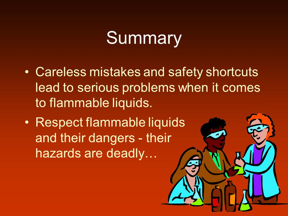 Summary Careless mistakes and safety shortcuts lead to serious problems when it comes to flammable liquids.