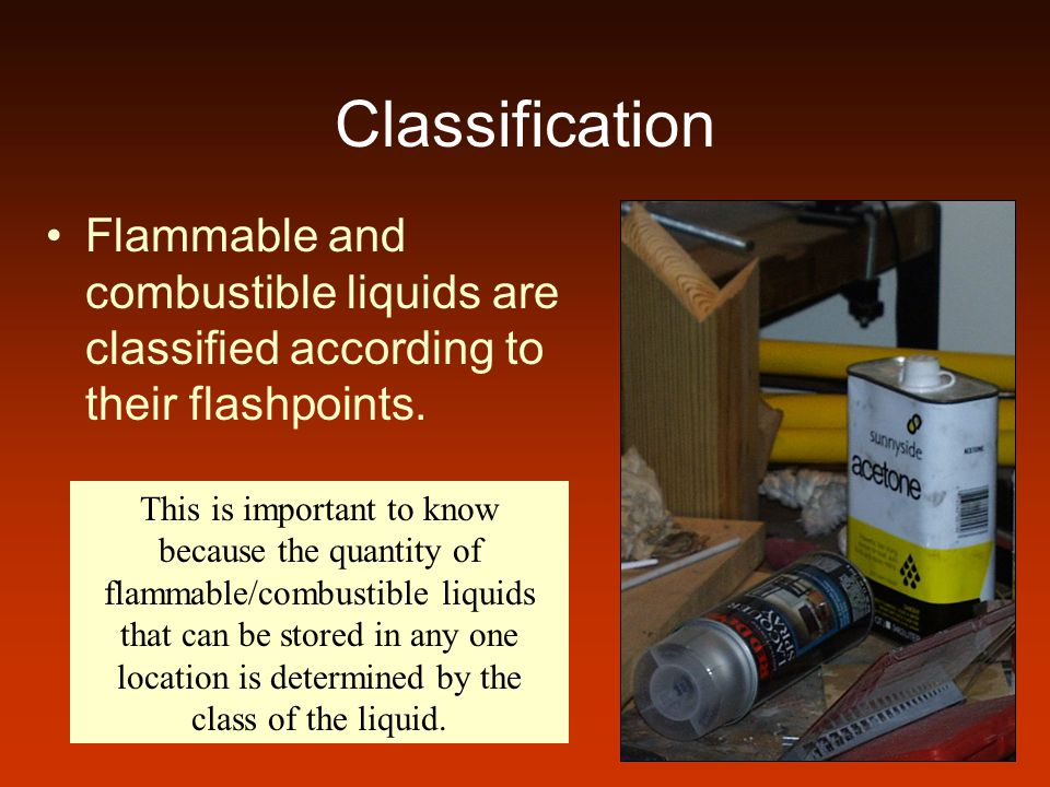Classification Flammable and combustible liquids are classified according to their flashpoints.