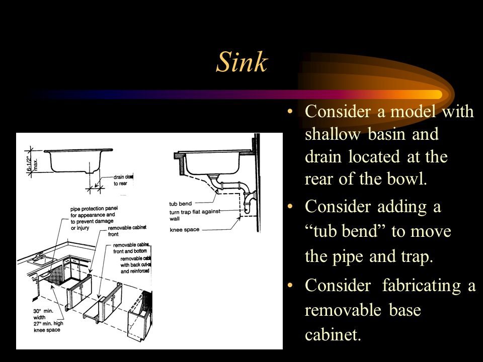 Sink Consider a model with shallow basin and drain located at the rear of the bowl. Consider adding a tub bend to move the pipe and trap.