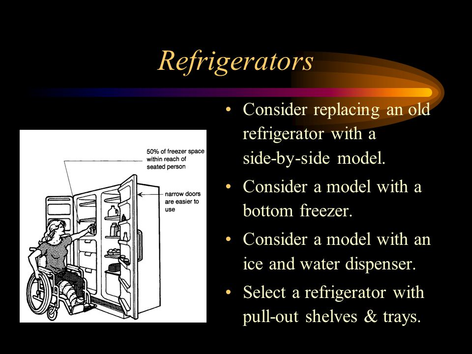Refrigerators Consider replacing an old refrigerator with a side-by-side model. Consider a model with a bottom freezer.