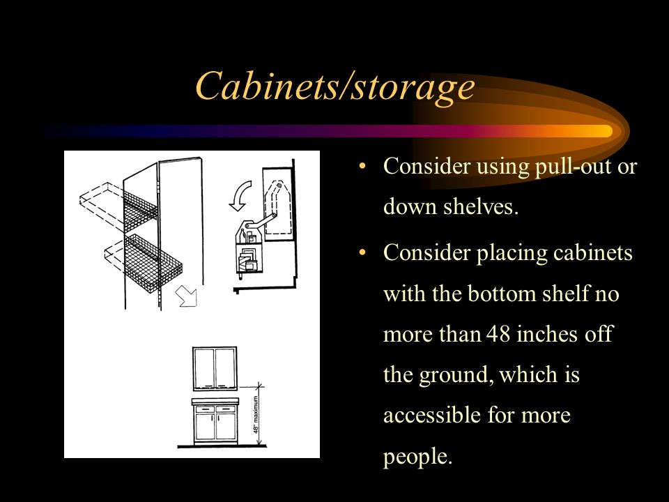 Cabinets/storage Consider using pull-out or down shelves.