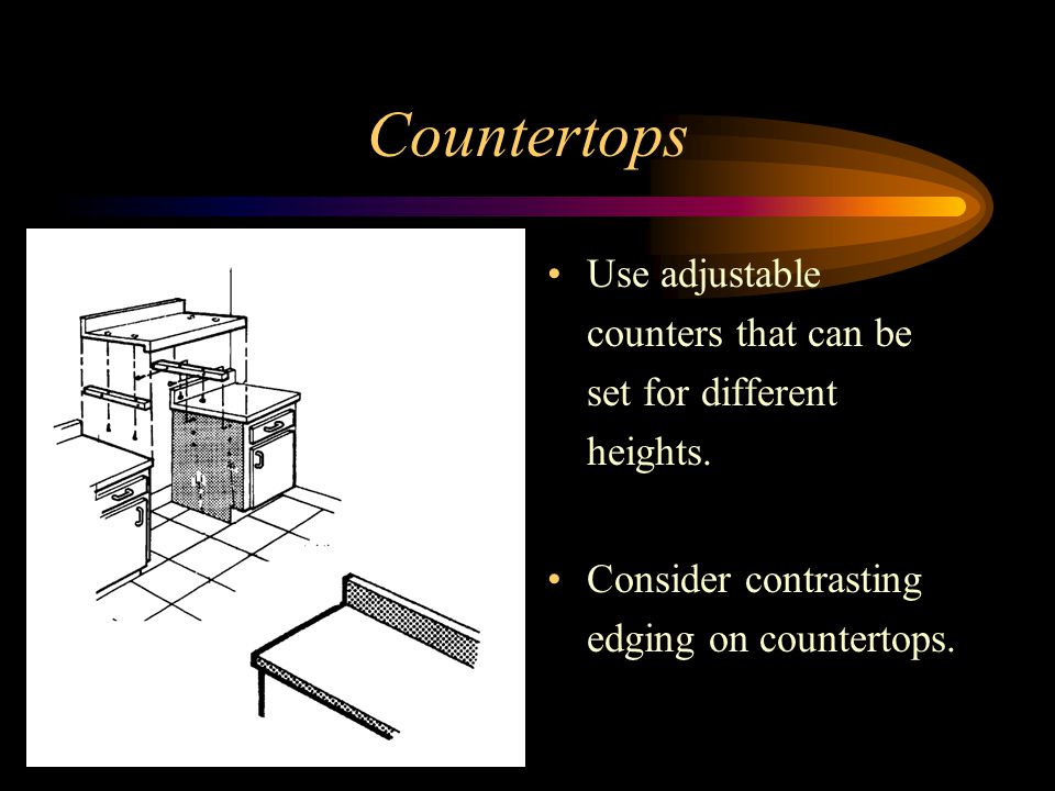 Countertops Use adjustable counters that can be set for different heights. Consider contrasting edging on countertops.