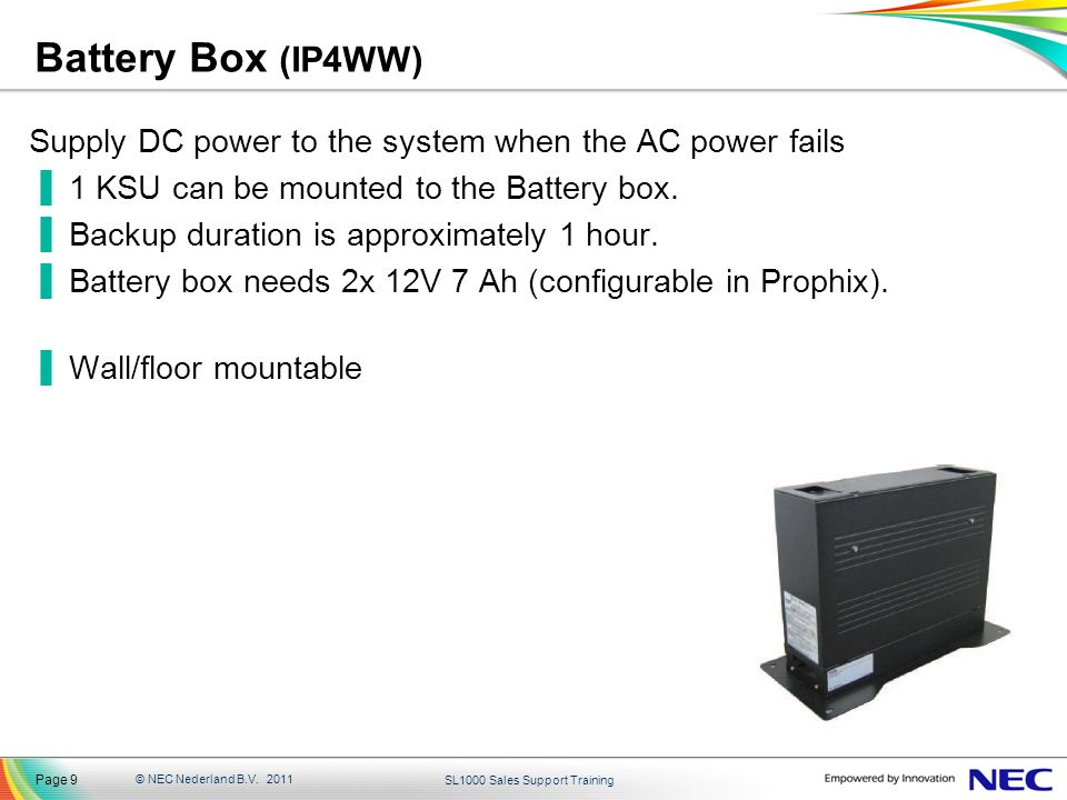 Battery Box (IP4WW) Supply DC power to the system when the AC power fails. 1 KSU can be mounted to the Battery box.