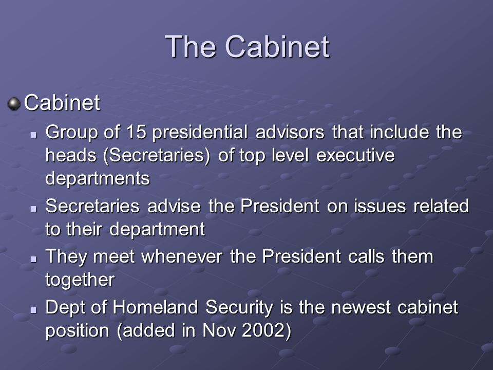 The Cabinet Cabinet. Group of 15 presidential advisors that include the heads (Secretaries) of top level executive departments.