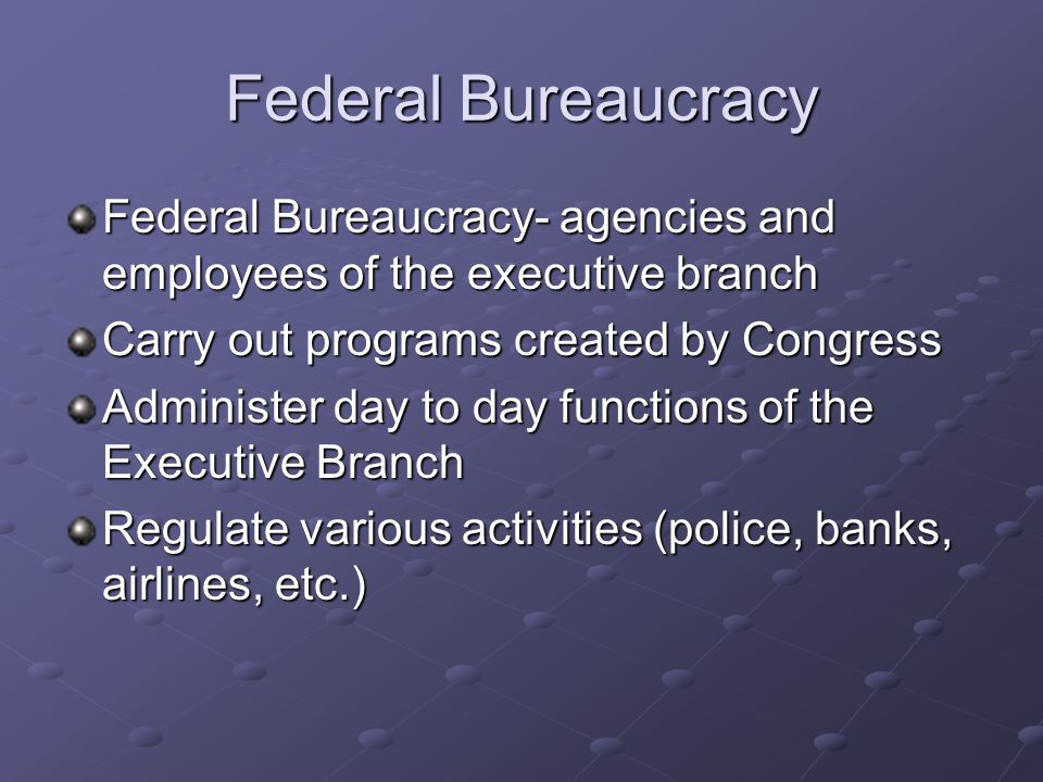 Federal Bureaucracy Federal Bureaucracy- agencies and employees of the executive branch. Carry out programs created by Congress.