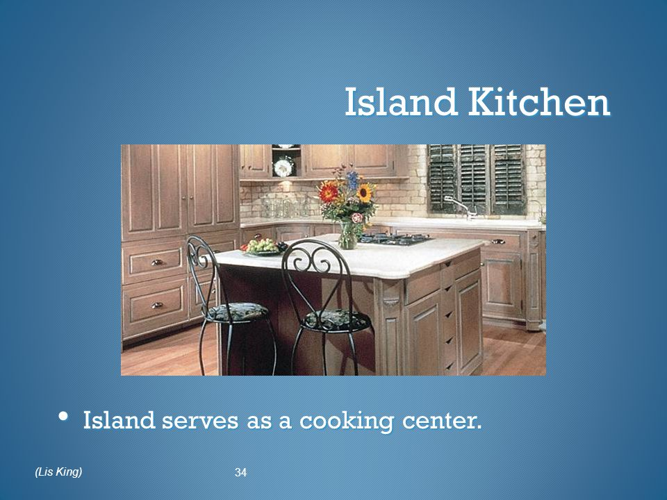 Island Kitchen Island serves as a cooking center. 34 (Lis King)